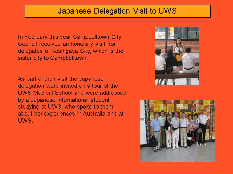 Japanese Delegation Visit to UWS In February this year Campbelltown City Council received an honorary visit from delegates of Koshigaya City, which is the sister city to Campbelltown.