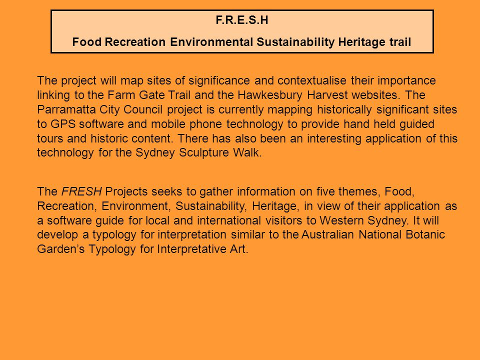 F.R.E.S.H Food Recreation Environmental Sustainability Heritage trail The project will map sites of significance and contextualise their importance linking to the Farm Gate Trail and the Hawkesbury Harvest websites.