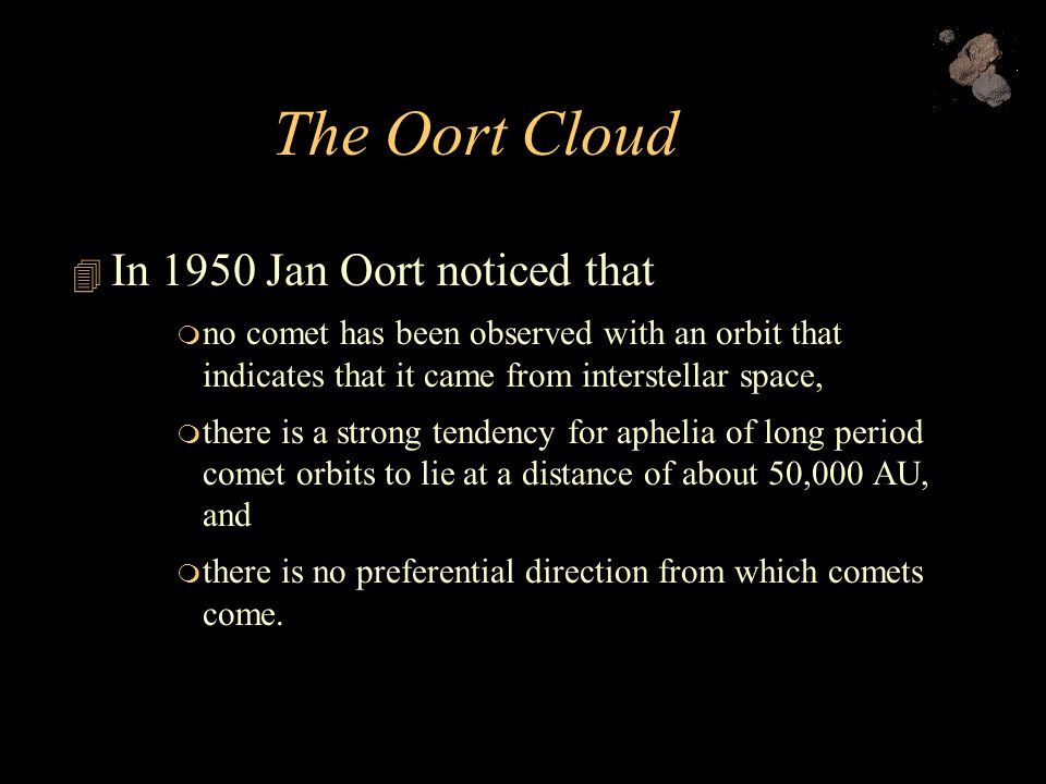 The Oort Cloud  In 1950 Jan Oort noticed that  no comet has been observed with an orbit that indicates that it came from interstellar space,  there is a strong tendency for aphelia of long period comet orbits to lie at a distance of about 50,000 AU, and  there is no preferential direction from which comets come.