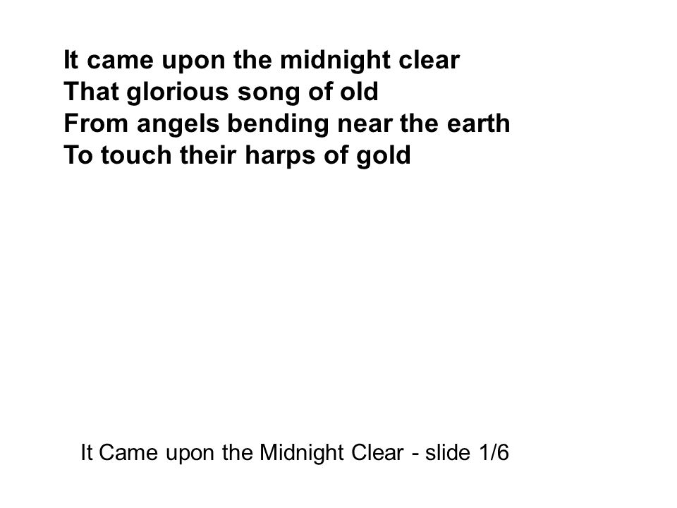 It came upon the midnight clear That glorious song of old From angels bending near the earth To touch their harps of gold It Came upon the Midnight Clear - slide 1/6