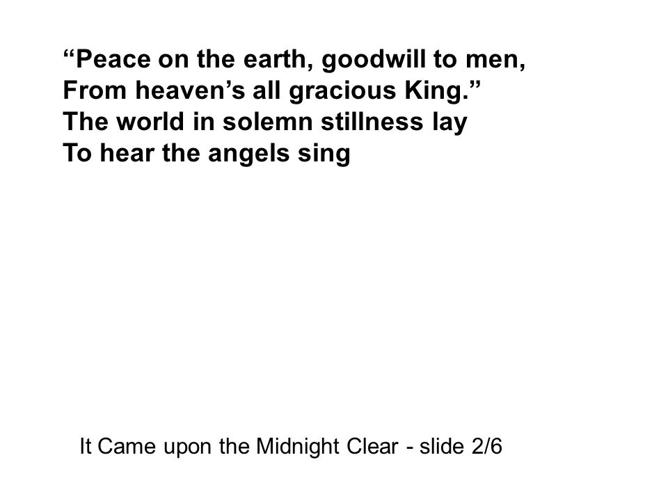 Peace on the earth, goodwill to men, From heaven's all gracious King. The world in solemn stillness lay To hear the angels sing It Came upon the Midnight Clear - slide 2/6