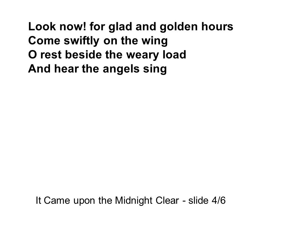 Look now! for glad and golden hours Come swiftly on the wing O rest beside the weary load And hear the angels sing It Came upon the Midnight Clear - s