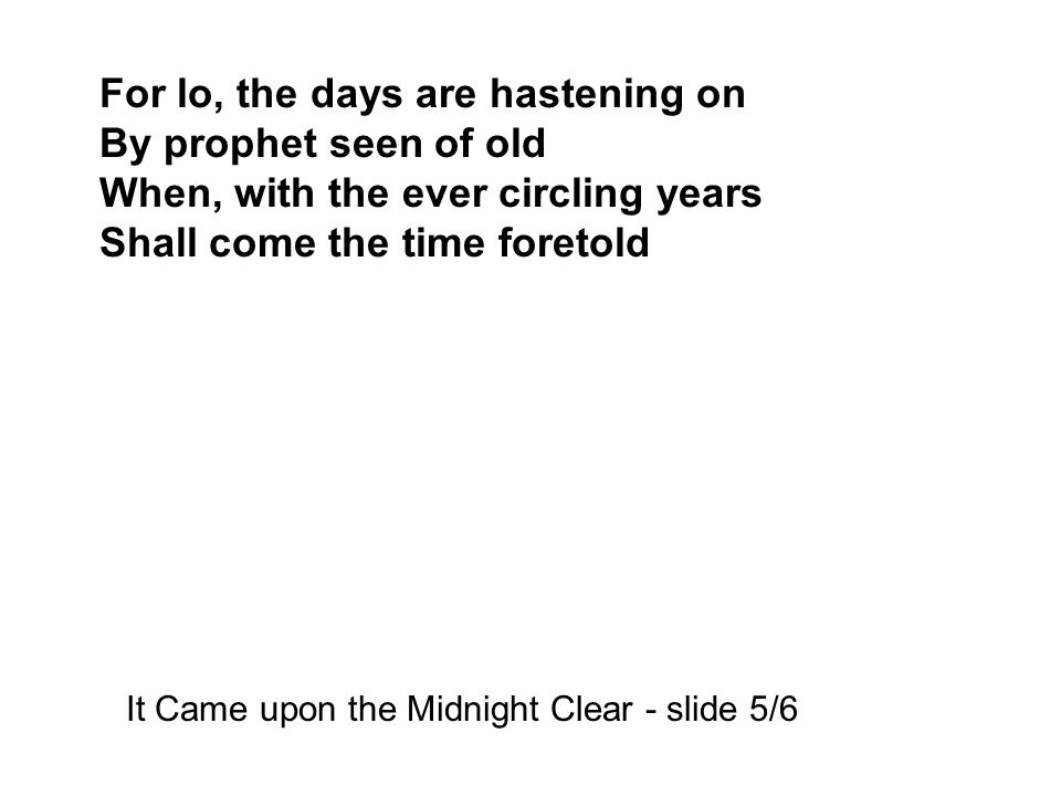 For lo, the days are hastening on By prophet seen of old When, with the ever circling years Shall come the time foretold It Came upon the Midnight Clear - slide 5/6
