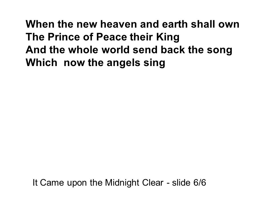 When the new heaven and earth shall own The Prince of Peace their King And the whole world send back the song Which now the angels sing It Came upon the Midnight Clear - slide 6/6