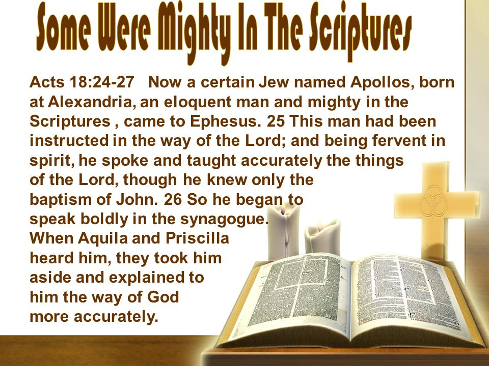 Acts 18:24-27 Now a certain Jew named Apollos, born at Alexandria, an eloquent man and mighty in the Scriptures, came to Ephesus.