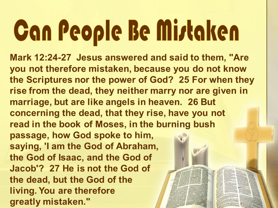 Mark 12:24-27 Jesus answered and said to them, Are you not therefore mistaken, because you do not know the Scriptures nor the power of God.