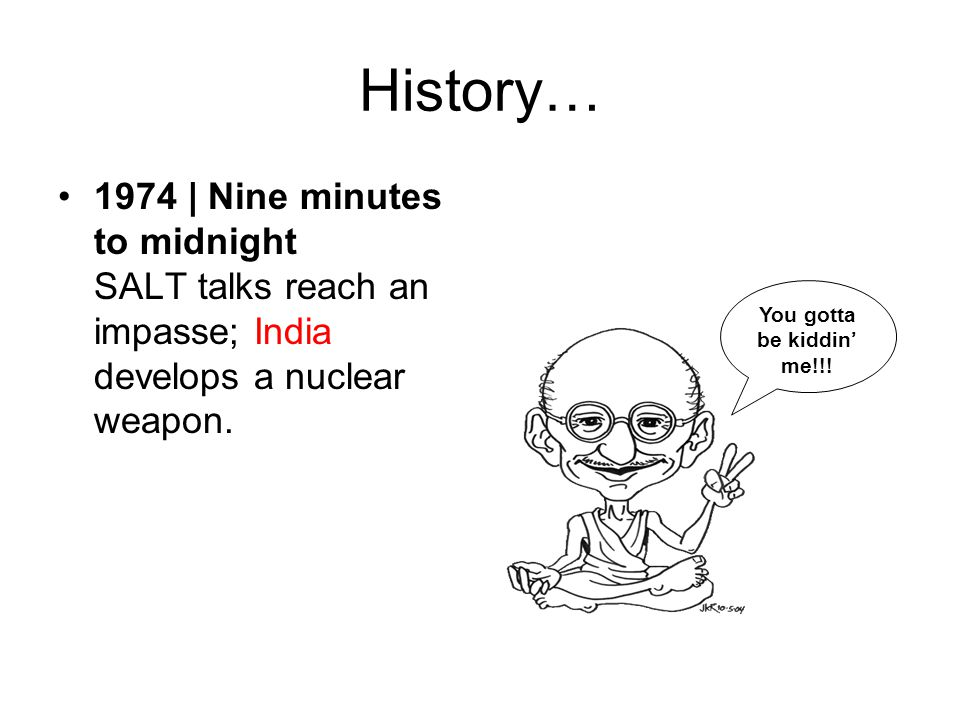 History… 1974 | Nine minutes to midnight SALT talks reach an impasse; India develops a nuclear weapon. You gotta be kiddin' me!!!