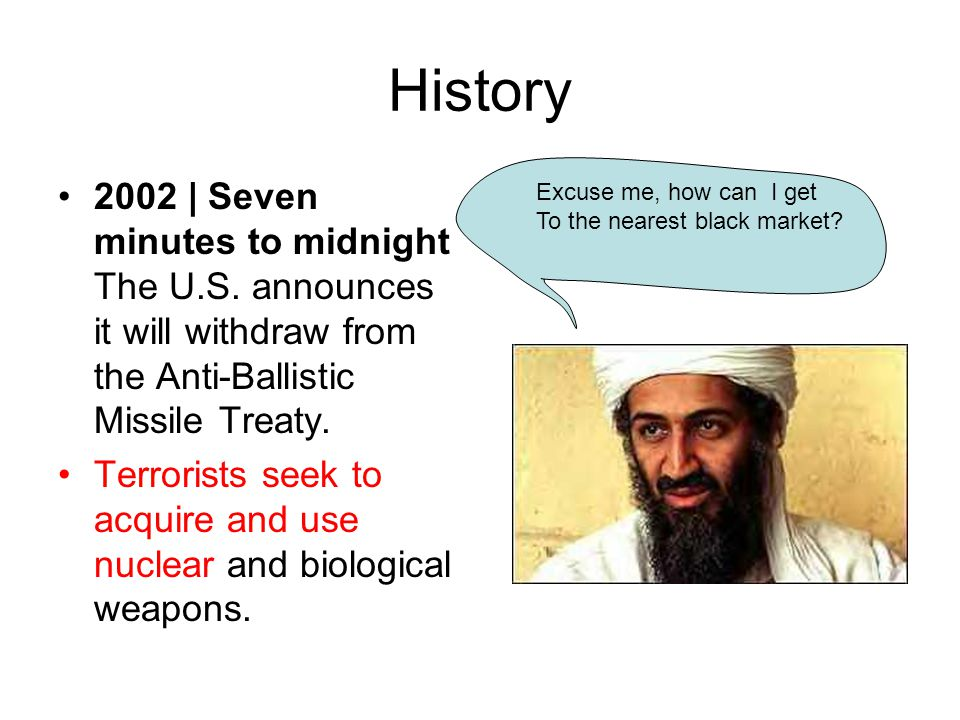 History 2002 | Seven minutes to midnight The U.S. announces it will withdraw from the Anti-Ballistic Missile Treaty. Terrorists seek to acquire and us