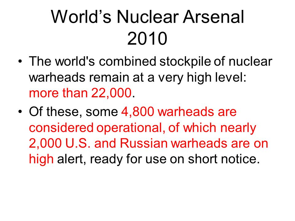 World's Nuclear Arsenal 2010 The world's combined stockpile of nuclear warheads remain at a very high level: more than 22,000. Of these, some 4,800 wa