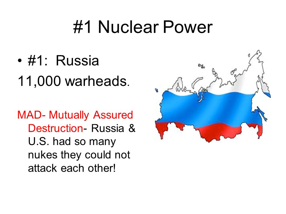 #1 Nuclear Power #1: Russia 11,000 warheads. MAD- Mutually Assured Destruction- Russia & U.S. had so many nukes they could not attack each other!
