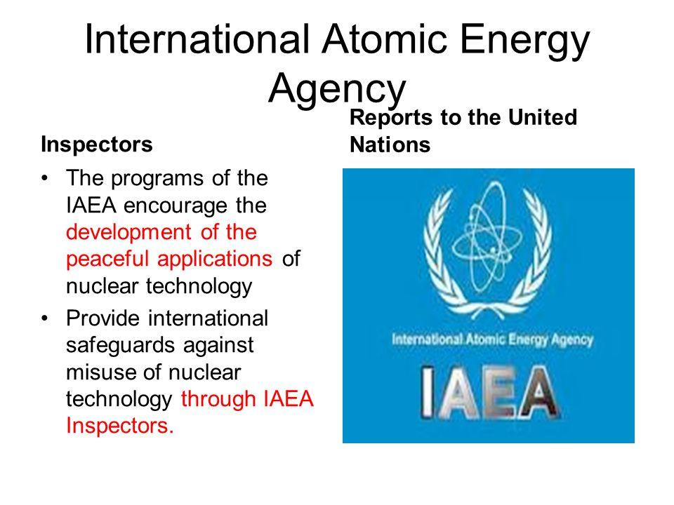 International Atomic Energy Agency Inspectors The programs of the IAEA encourage the development of the peaceful applications of nuclear technology Pr