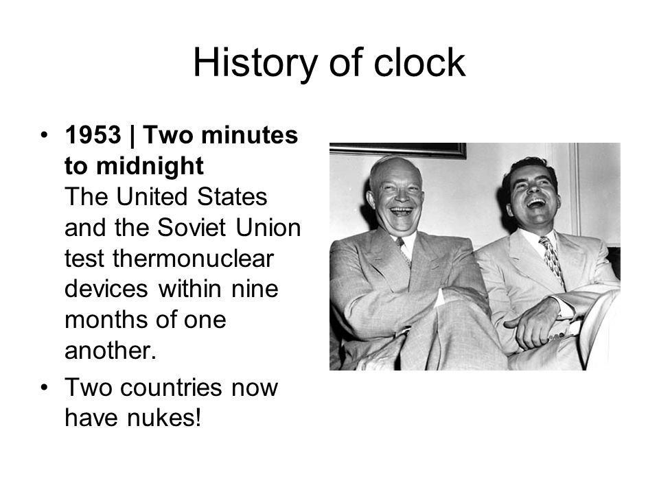 History of clock 1953 | Two minutes to midnight The United States and the Soviet Union test thermonuclear devices within nine months of one another. T