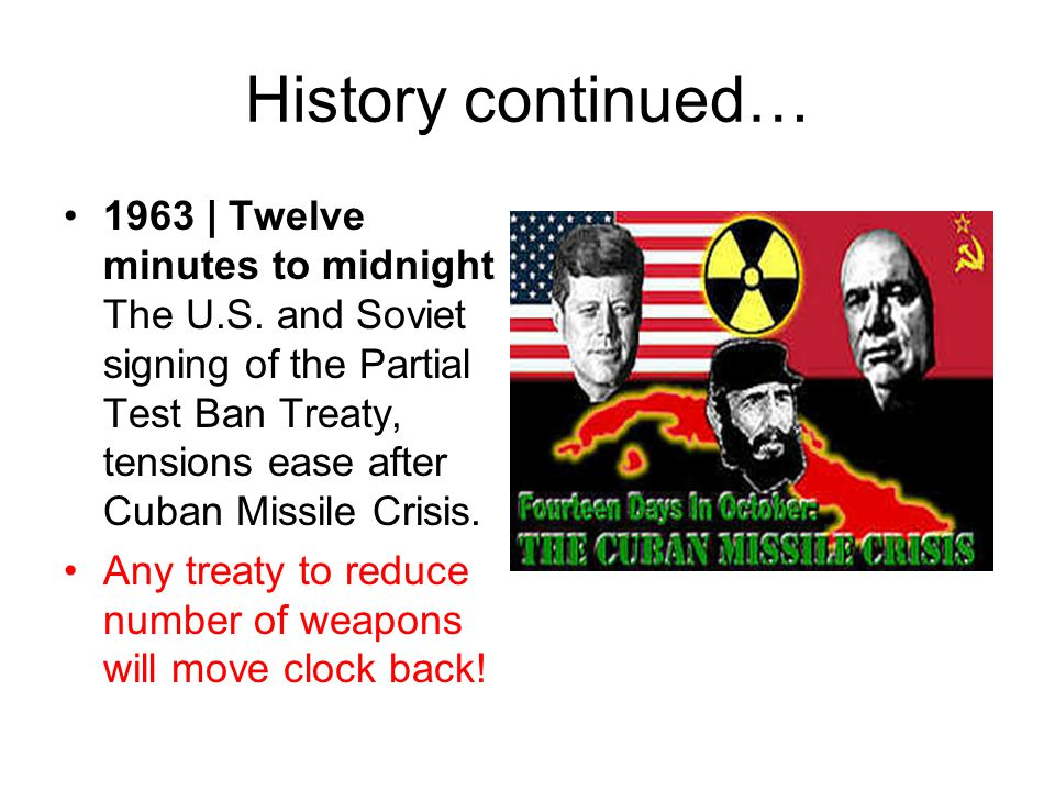 History continued… 1963 | Twelve minutes to midnight The U.S. and Soviet signing of the Partial Test Ban Treaty, tensions ease after Cuban Missile Cri