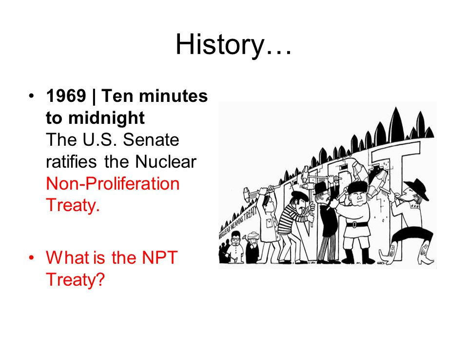 History… 1969 | Ten minutes to midnight The U.S. Senate ratifies the Nuclear Non-Proliferation Treaty. What is the NPT Treaty?