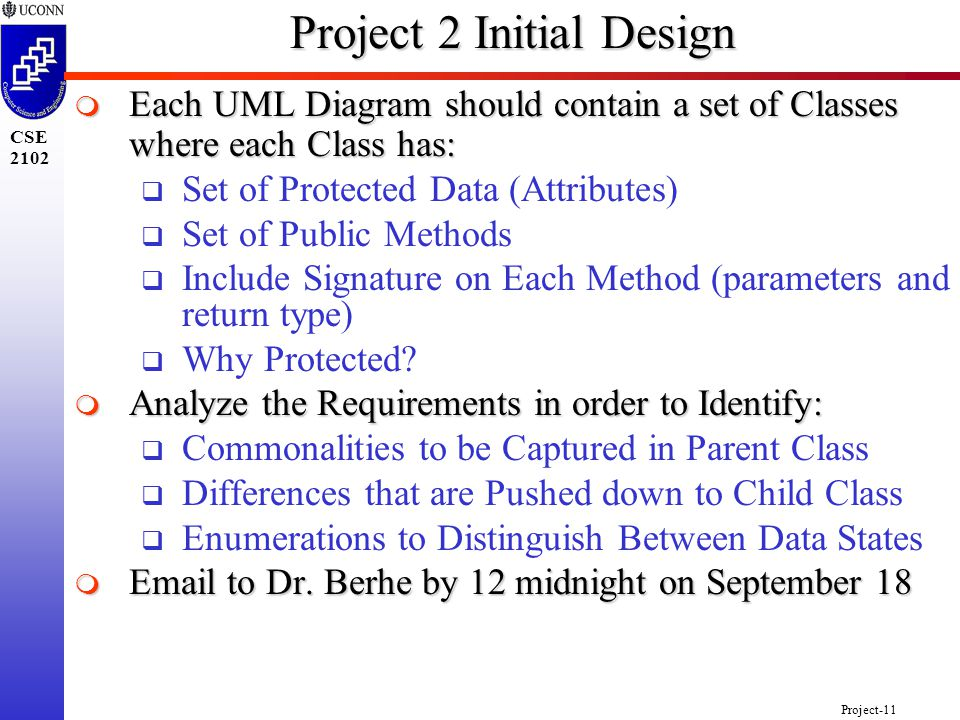 Project-11 CSE 2102 Project 2 Initial Design  Each UML Diagram should contain a set of Classes where each Class has:  Set of Protected Data (Attributes)  Set of Public Methods  Include Signature on Each Method (parameters and return type)  Why Protected.