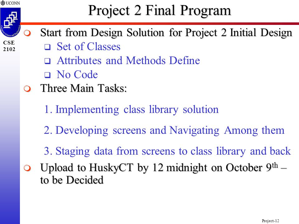 Project-12 CSE 2102 Project 2 Final Program  Start from Design Solution for Project 2 Initial Design  Set of Classes  Attributes and Methods Define  No Code  Three Main Tasks: 1.