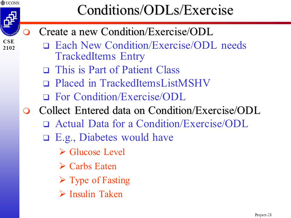 Project-28 CSE 2102Conditions/ODLs/Exercise  Create a new Condition/Exercise/ODL  Each New Condition/Exercise/ODL needs TrackedItems Entry  This is Part of Patient Class  Placed in TrackedItemsListMSHV  For Condition/Exercise/ODL  Collect Entered data on Condition/Exercise/ODL  Actual Data for a Condition/Exercise/ODL  E.g., Diabetes would have  Glucose Level  Carbs Eaten  Type of Fasting  Insulin Taken
