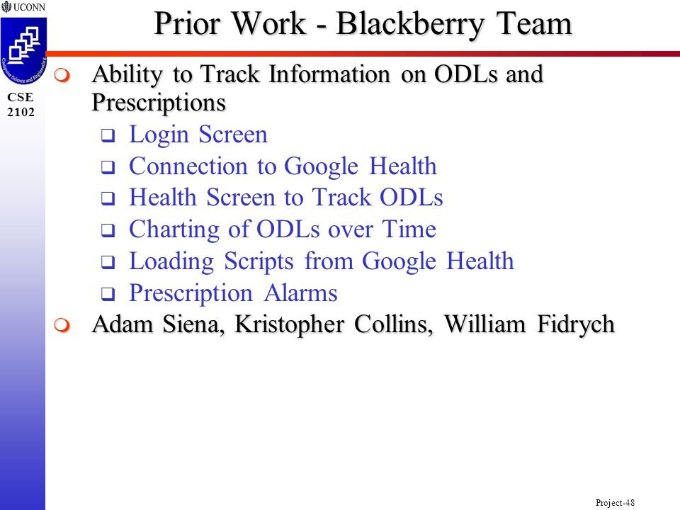 Project-48 CSE 2102 Prior Work - Blackberry Team  Ability to Track Information on ODLs and Prescriptions  Login Screen  Connection to Google Health  Health Screen to Track ODLs  Charting of ODLs over Time  Loading Scripts from Google Health  Prescription Alarms  Adam Siena, Kristopher Collins, William Fidrych