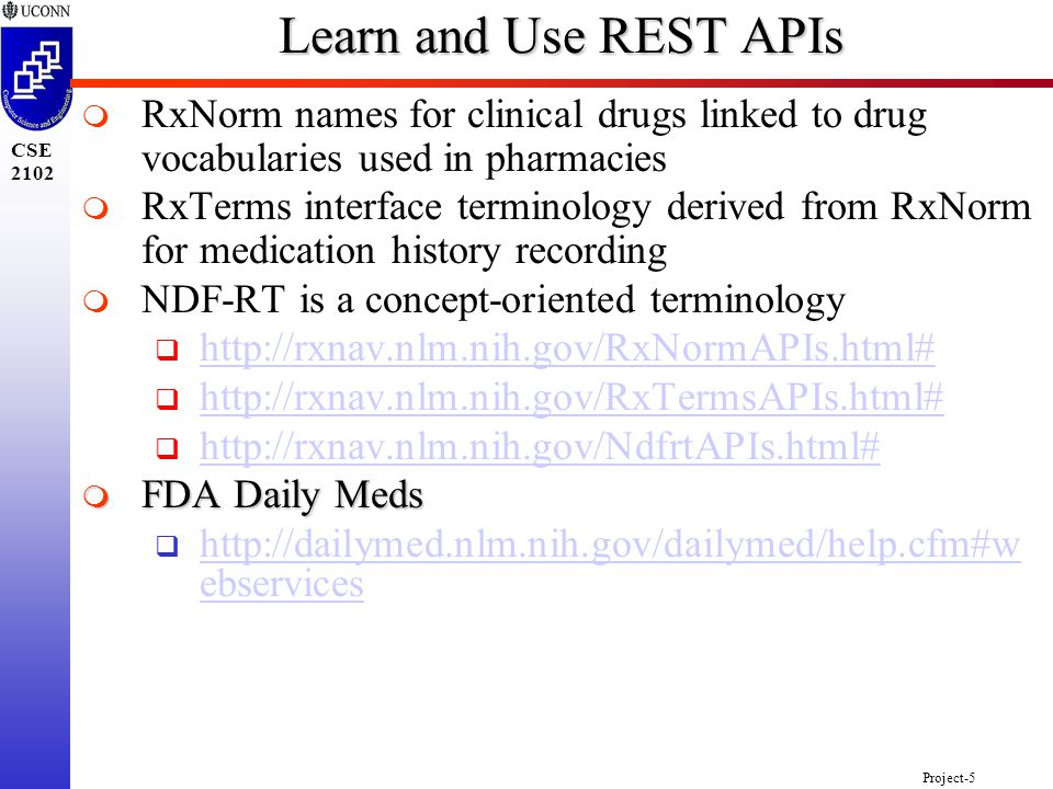 Project-5 CSE 2102 Learn and Use REST APIs   RxNorm names for clinical drugs linked to drug vocabularies used in pharmacies   RxTerms interface terminology derived from RxNorm for medication history recording   NDF-RT is a concept-oriented terminology  http://rxnav.nlm.nih.gov/RxNormAPIs.html# http://rxnav.nlm.nih.gov/RxNormAPIs.html#  http://rxnav.nlm.nih.gov/RxTermsAPIs.html# http://rxnav.nlm.nih.gov/RxTermsAPIs.html#  http://rxnav.nlm.nih.gov/NdfrtAPIs.html# http://rxnav.nlm.nih.gov/NdfrtAPIs.html#  FDA Daily Meds  http://dailymed.nlm.nih.gov/dailymed/help.cfm#w ebservices http://dailymed.nlm.nih.gov/dailymed/help.cfm#w ebservices