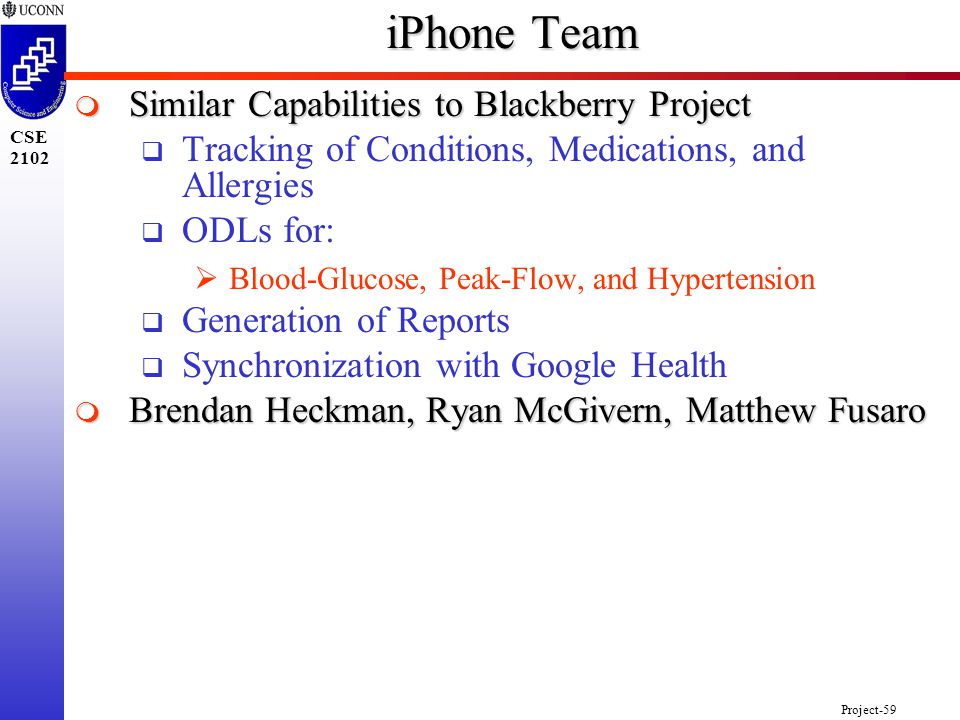 Project-59 CSE 2102 iPhone Team  Similar Capabilities to Blackberry Project  Tracking of Conditions, Medications, and Allergies  ODLs for:  Blood-Glucose, Peak-Flow, and Hypertension  Generation of Reports  Synchronization with Google Health  Brendan Heckman, Ryan McGivern, Matthew Fusaro