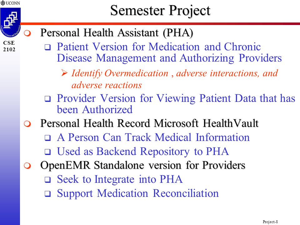 Project-8 CSE 2102 Semester Project  Personal Health Assistant (PHA)  Patient Version for Medication and Chronic Disease Management and Authorizing Providers  Identify Overmedication, adverse interactions, and adverse reactions  Provider Version for Viewing Patient Data that has been Authorized  Personal Health Record Microsoft HealthVault  A Person Can Track Medical Information  Used as Backend Repository to PHA  OpenEMR Standalone version for Providers  Seek to Integrate into PHA  Support Medication Reconciliation