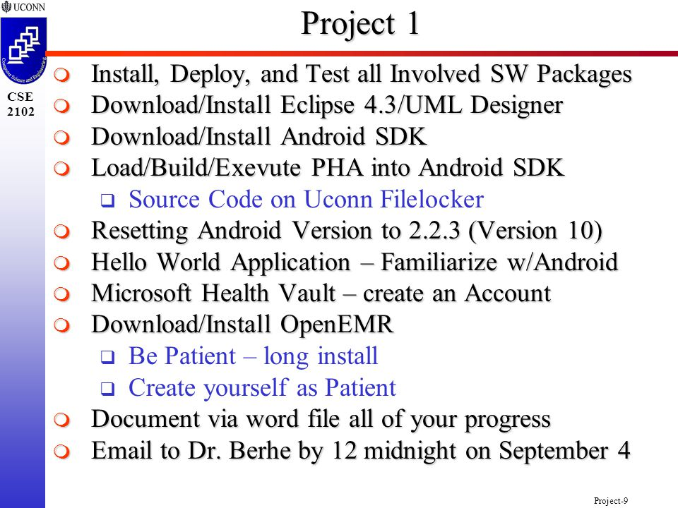 Project-9 CSE 2102 Project 1  Install, Deploy, and Test all Involved SW Packages  Download/Install Eclipse 4.3/UML Designer  Download/Install Android SDK  Load/Build/Exevute PHA into Android SDK  Source Code on Uconn Filelocker  Resetting Android Version to 2.2.3 (Version 10)  Hello World Application – Familiarize w/Android  Microsoft Health Vault – create an Account  Download/Install OpenEMR  Be Patient – long install  Create yourself as Patient  Document via word file all of your progress  Email to Dr.