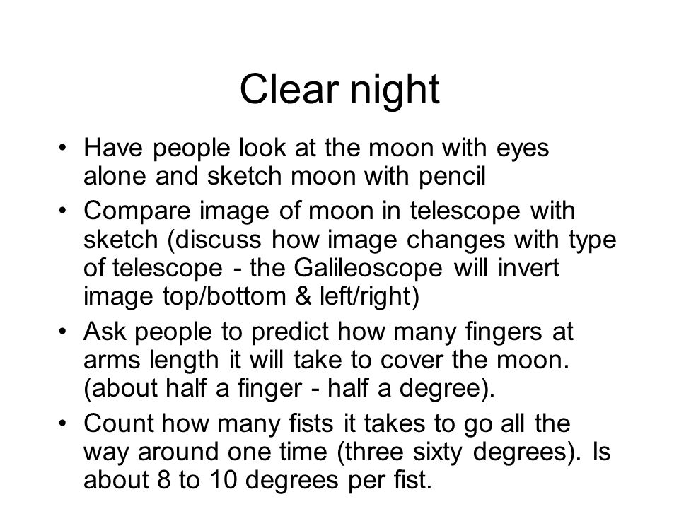 Clear night Have people look at the moon with eyes alone and sketch moon with pencil Compare image of moon in telescope with sketch (discuss how image changes with type of telescope - the Galileoscope will invert image top/bottom & left/right) Ask people to predict how many fingers at arms length it will take to cover the moon.