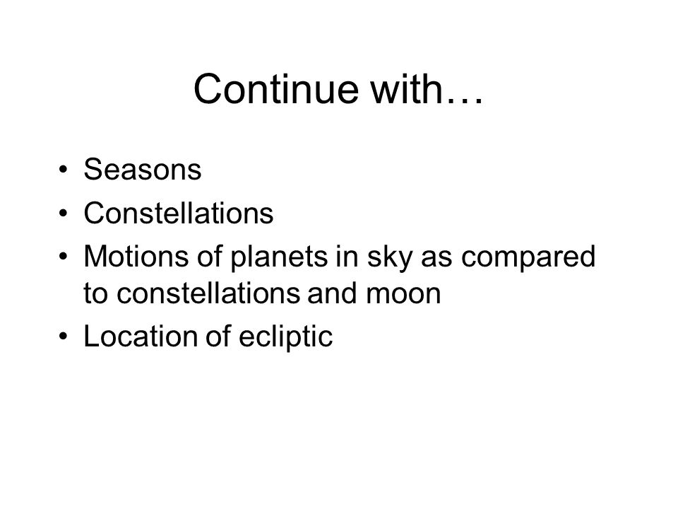 Continue with… Seasons Constellations Motions of planets in sky as compared to constellations and moon Location of ecliptic