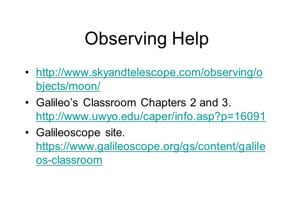 Observing Help http://www.skyandtelescope.com/observing/o bjects/moon/http://www.skyandtelescope.com/observing/o bjects/moon/ Galileo's Classroom Chapters 2 and 3.