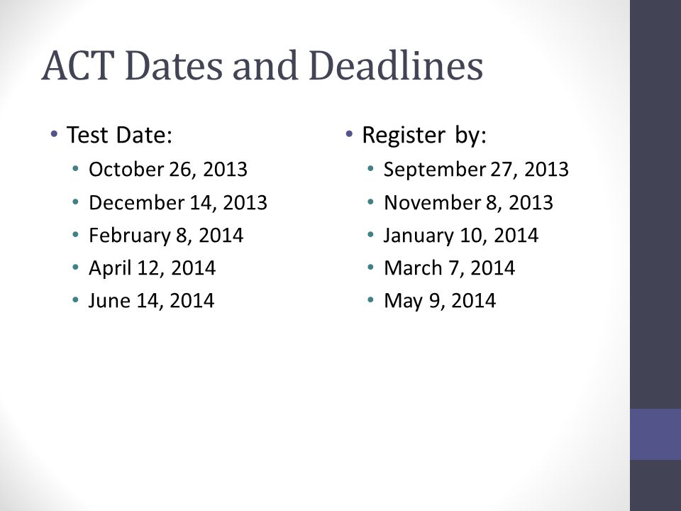 ACT Dates and Deadlines Test Date: October 26, 2013 December 14, 2013 February 8, 2014 April 12, 2014 June 14, 2014 Register by: September 27, 2013 November 8, 2013 January 10, 2014 March 7, 2014 May 9, 2014