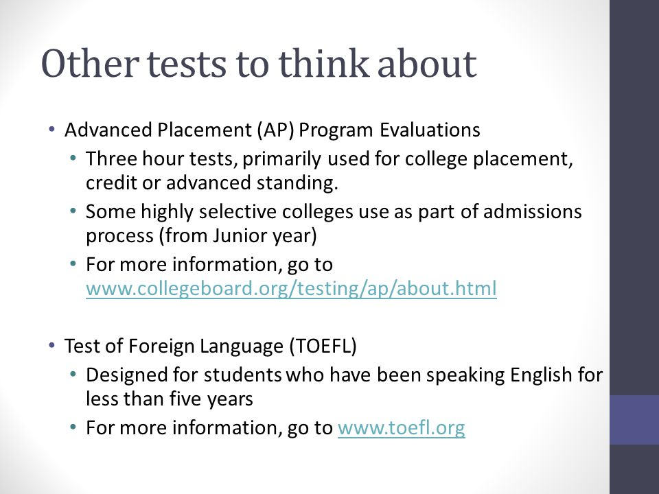 Other tests to think about Advanced Placement (AP) Program Evaluations Three hour tests, primarily used for college placement, credit or advanced standing.