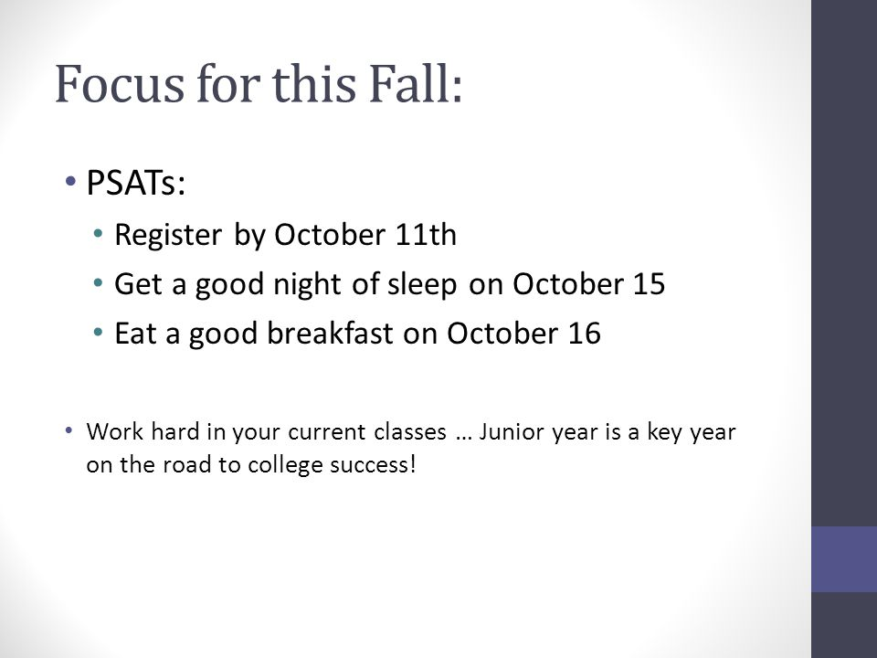 Focus for this Fall: PSATs: Register by October 11th Get a good night of sleep on October 15 Eat a good breakfast on October 16 Work hard in your curr
