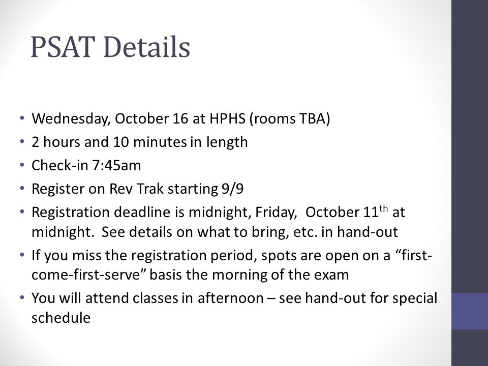 PSAT Details Wednesday, October 16 at HPHS (rooms TBA) 2 hours and 10 minutes in length Check-in 7:45am Register on Rev Trak starting 9/9 Registration deadline is midnight, Friday, October 11 th at midnight.