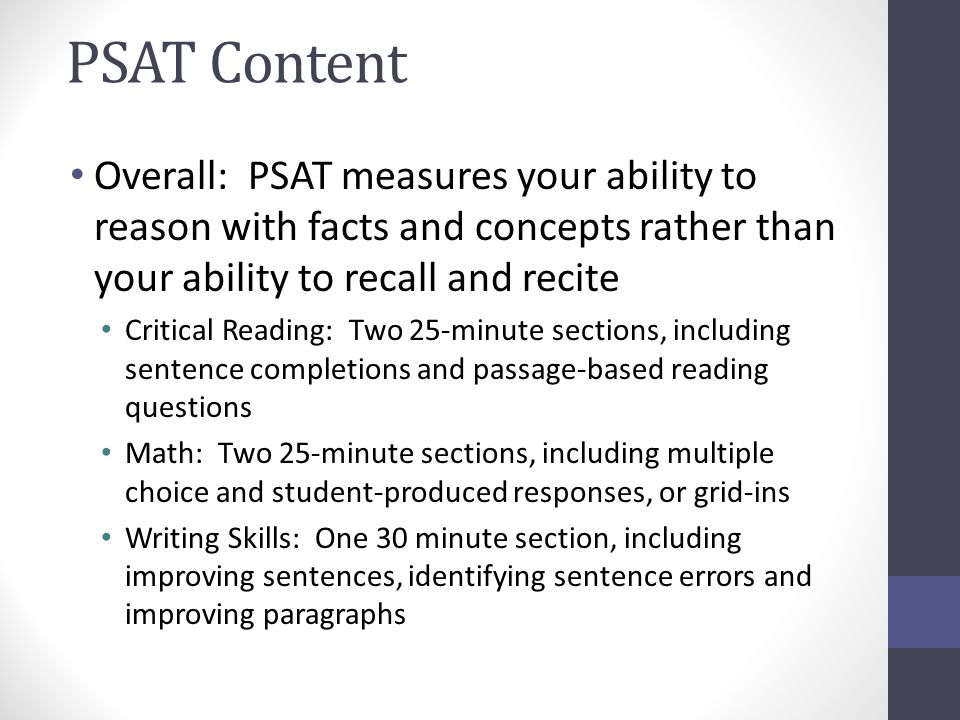 PSAT Content Overall: PSAT measures your ability to reason with facts and concepts rather than your ability to recall and recite Critical Reading: Two 25-minute sections, including sentence completions and passage-based reading questions Math: Two 25-minute sections, including multiple choice and student-produced responses, or grid-ins Writing Skills: One 30 minute section, including improving sentences, identifying sentence errors and improving paragraphs