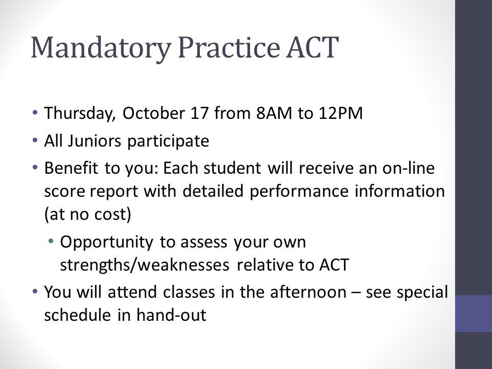 Mandatory Practice ACT Thursday, October 17 from 8AM to 12PM All Juniors participate Benefit to you: Each student will receive an on-line score report with detailed performance information (at no cost) Opportunity to assess your own strengths/weaknesses relative to ACT You will attend classes in the afternoon – see special schedule in hand-out