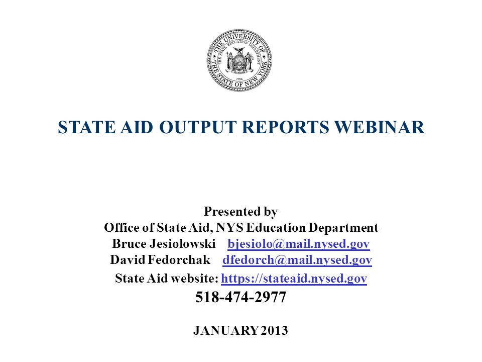 STATE AID OUTPUT REPORTS WEBINAR Presented by Office of State Aid, NYS Education Department Bruce Jesiolowski bjesiolo@mail.nysed.gov David Fedorchak dfedorch@mail.nysed.gov State Aid website: https://stateaid.nysed.gov 518-474-2977 JANUARY 2013