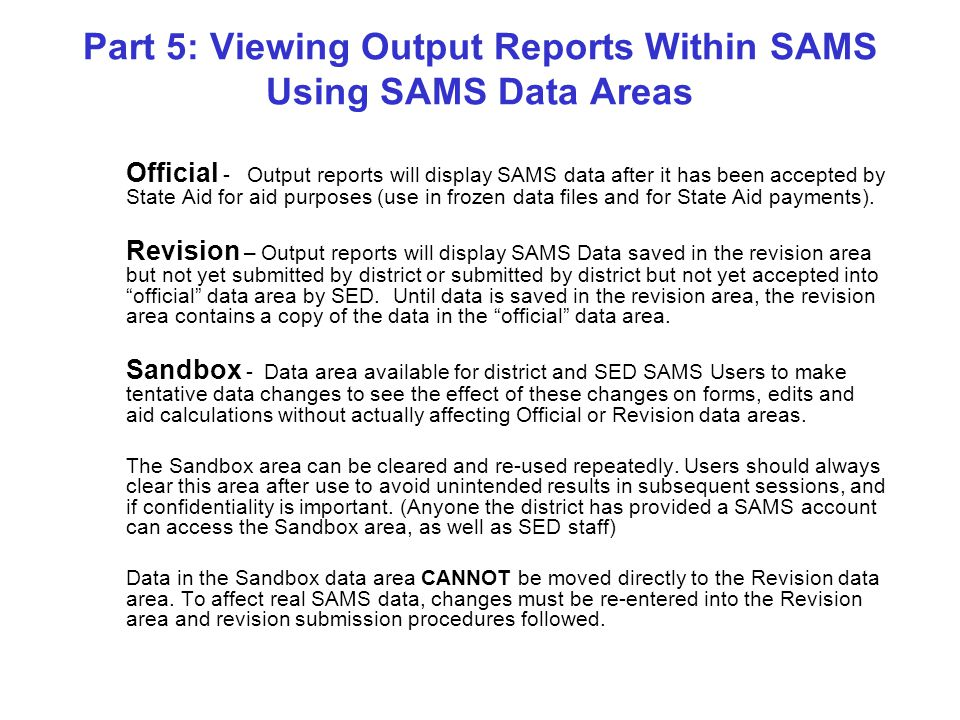 Part 5: Viewing Output Reports Within SAMS Using SAMS Data Areas Official - Output reports will display SAMS data after it has been accepted by State Aid for aid purposes (use in frozen data files and for State Aid payments).