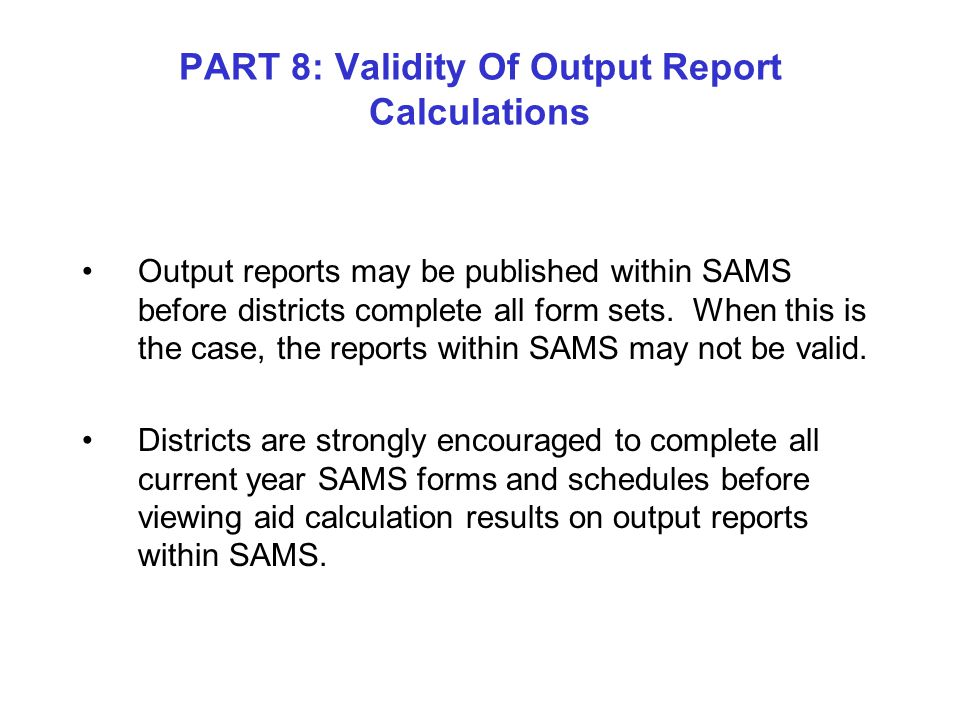 PART 8: Validity Of Output Report Calculations Output reports may be published within SAMS before districts complete all form sets.
