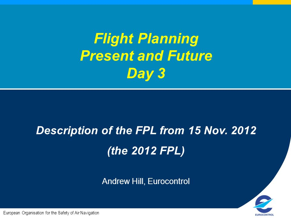 European Organisation for the Safety of Air Navigation Flight Planning Present and Future Day 3 Description of the FPL from 15 Nov.