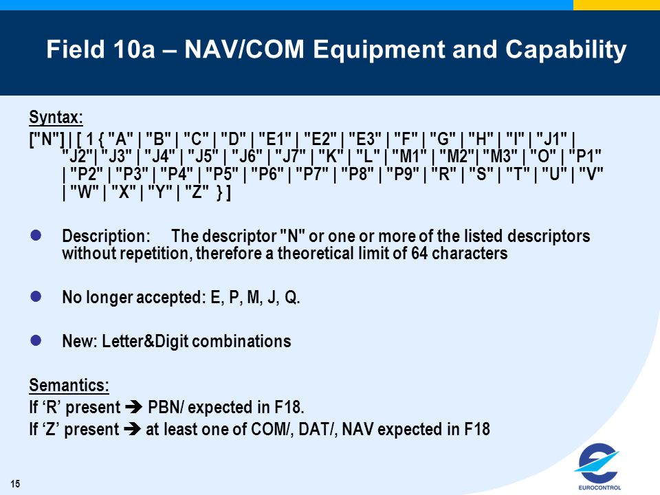 15 Field 10a – NAV/COM Equipment and Capability Syntax: [ N ] | [ 1 { A | B | C | D | E1 | E2 | E3 | F | G | H | I | J1 | J2 | J3 | J4 | J5 | J6 | J7 | K | L | M1 | M2 | M3 | O | P1 | P2 | P3 | P4 | P5 | P6 | P7 | P8 | P9 | R | S | T | U | V | W | X | Y | Z } ] Description:The descriptor N or one or more of the listed descriptors without repetition, therefore a theoretical limit of 64 characters No longer accepted: E, P, M, J, Q.