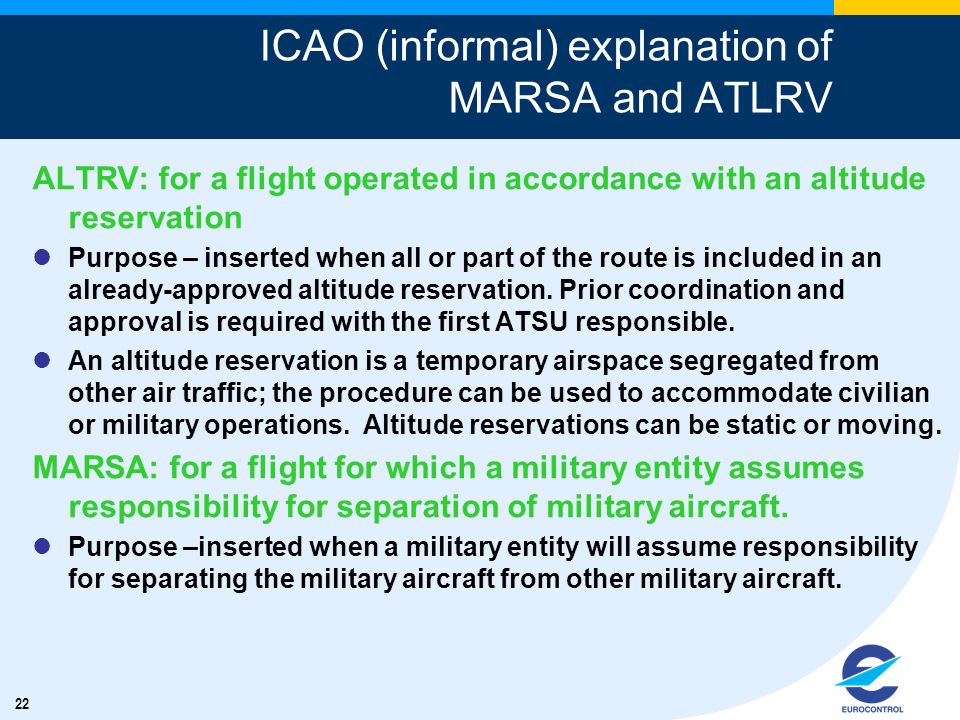 22 ICAO (informal) explanation of MARSA and ATLRV ALTRV: for a flight operated in accordance with an altitude reservation Purpose – inserted when all or part of the route is included in an already-approved altitude reservation.