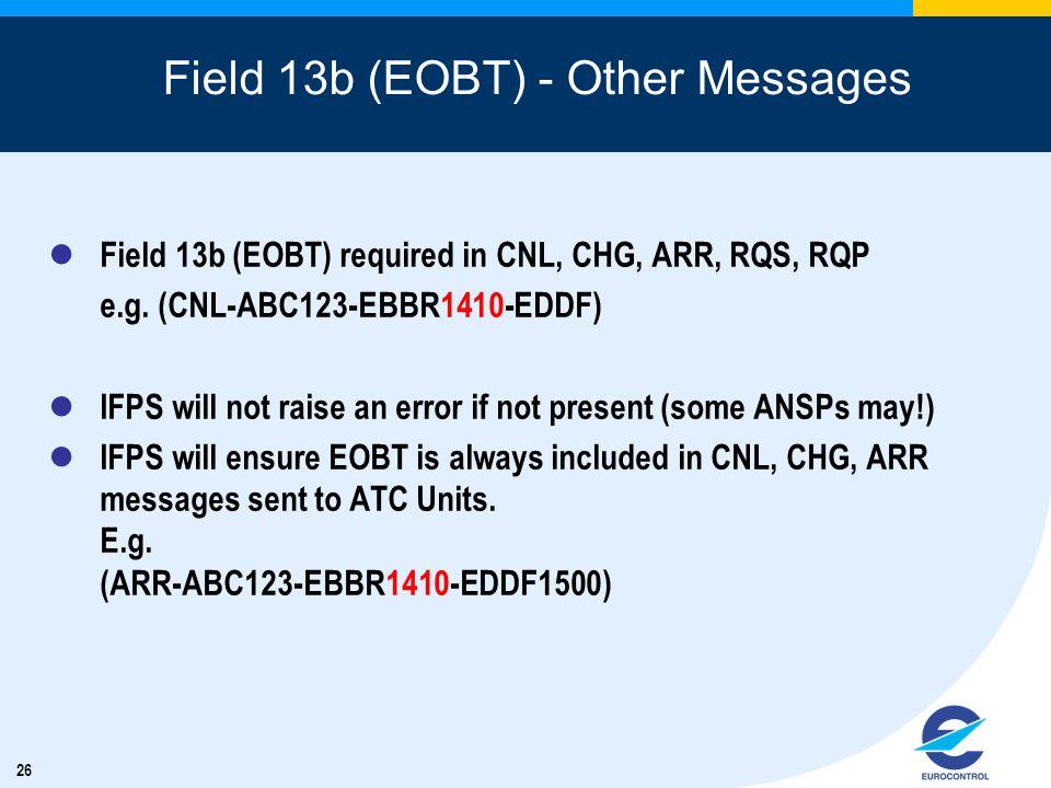 26 Field 13b (EOBT) - Other Messages Field 13b (EOBT) required in CNL, CHG, ARR, RQS, RQP e.g. (CNL-ABC123-EBBR1410-EDDF) IFPS will not raise an error