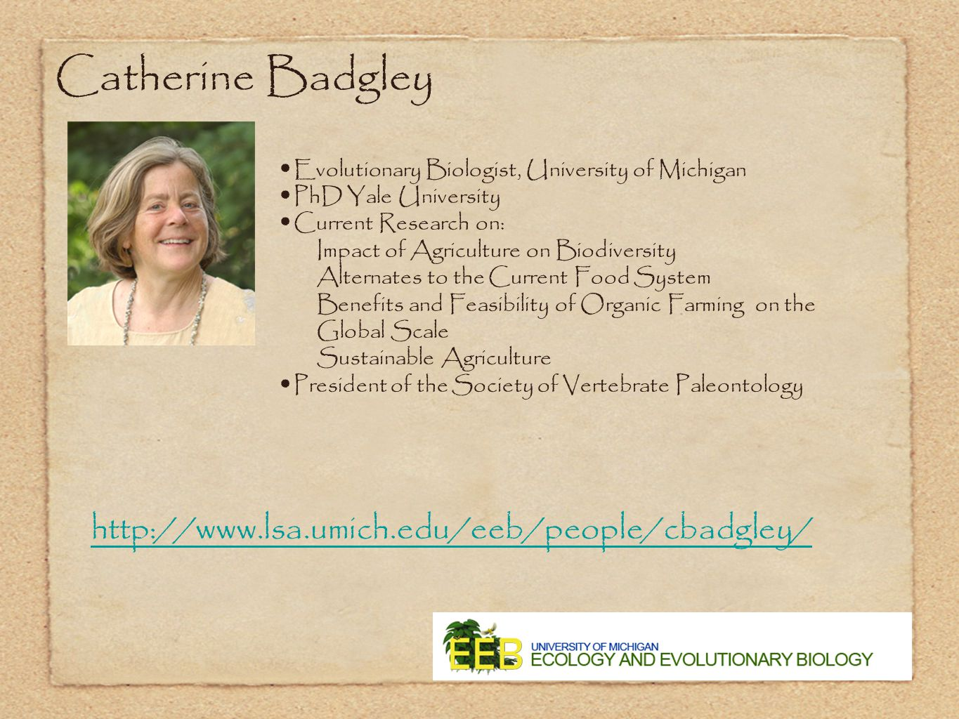 Catherine Badgley Evolutionary Biologist, University of Michigan PhD Yale University Current Research on: Impact of Agriculture on Biodiversity Alternates to the Current Food System Benefits and Feasibility of Organic Farming on the Global Scale Sustainable Agriculture President of the Society of Vertebrate Paleontology http://www.lsa.umich.edu/eeb/people/cbadgley/