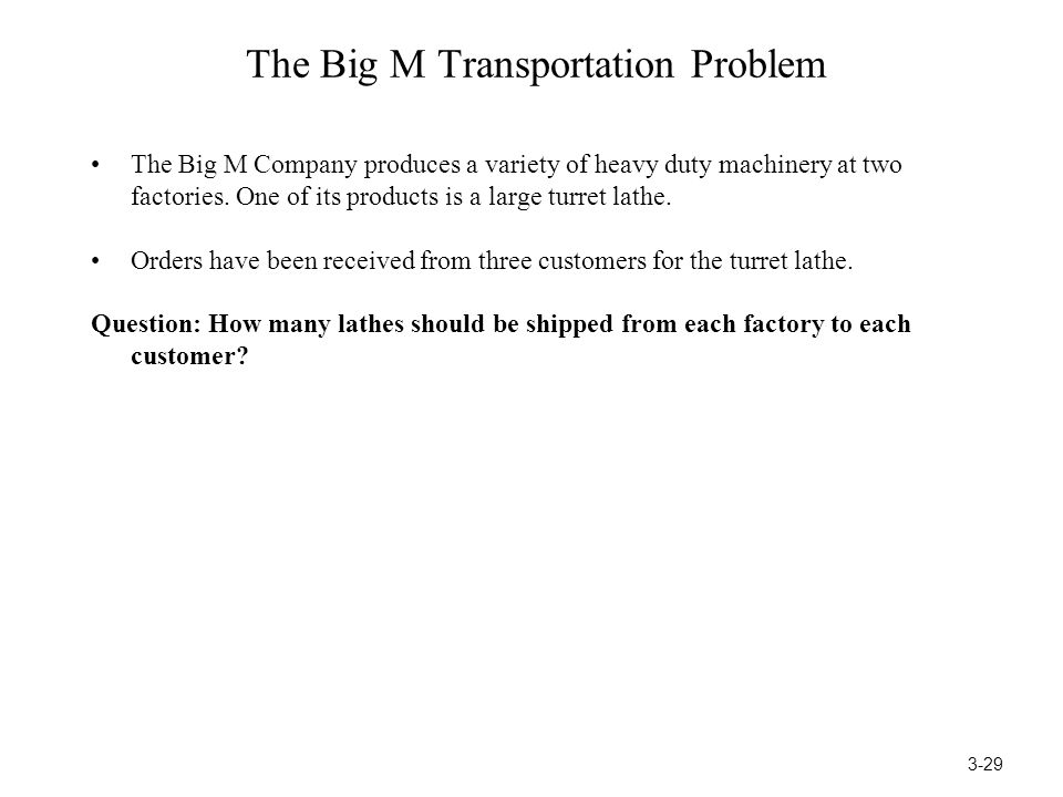 The Big M Transportation Problem The Big M Company produces a variety of heavy duty machinery at two factories. One of its products is a large turret