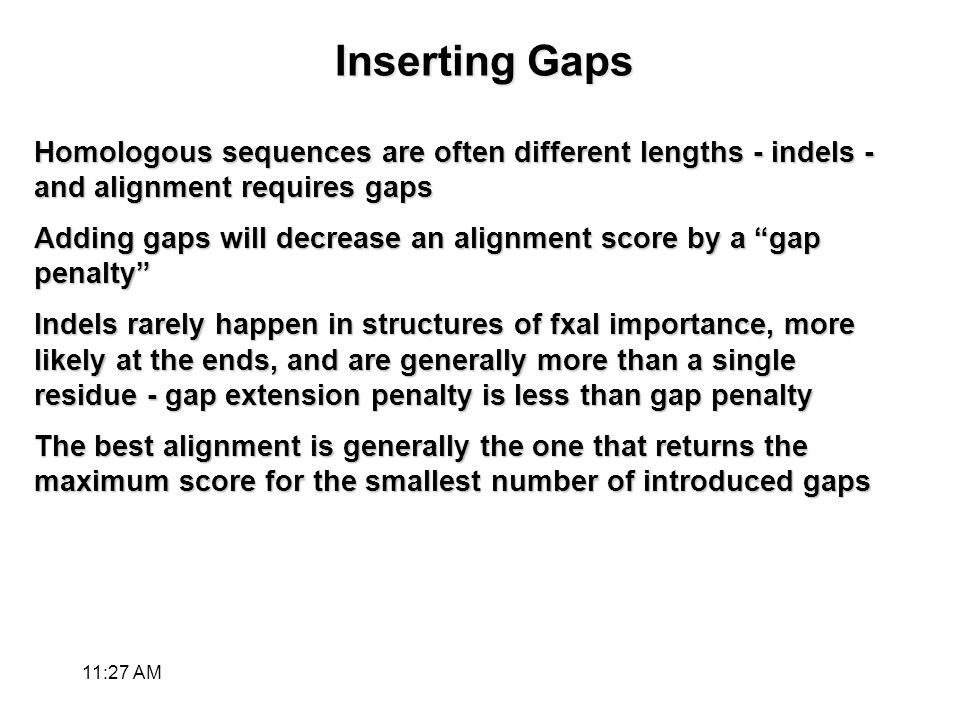 Inserting Gaps Homologous sequences are often different lengths - indels - and alignment requires gaps Adding gaps will decrease an alignment score by a gap penalty Indels rarely happen in structures of fxal importance, more likely at the ends, and are generally more than a single residue - gap extension penalty is less than gap penalty The best alignment is generally the one that returns the maximum score for the smallest number of introduced gaps 11:28 AM