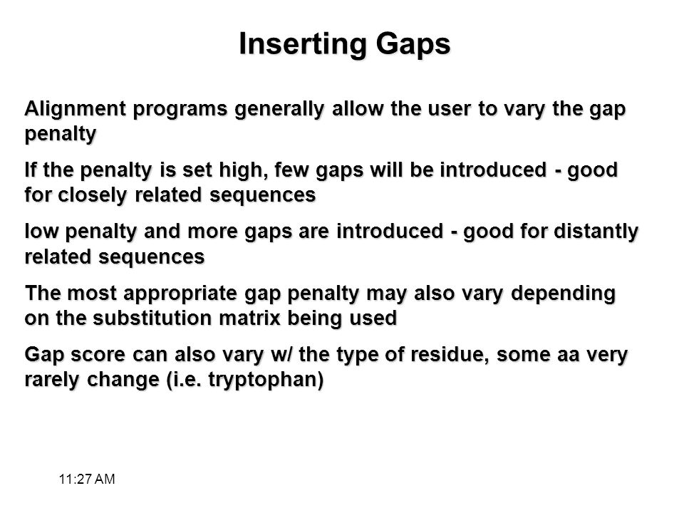 Inserting Gaps Alignment programs generally allow the user to vary the gap penalty If the penalty is set high, few gaps will be introduced - good for closely related sequences low penalty and more gaps are introduced - good for distantly related sequences The most appropriate gap penalty may also vary depending on the substitution matrix being used Gap score can also vary w/ the type of residue, some aa very rarely change (i.e.