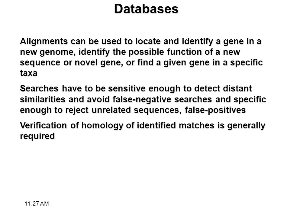 Databases Alignments can be used to locate and identify a gene in a new genome, identify the possible function of a new sequence or novel gene, or find a given gene in a specific taxa Searches have to be sensitive enough to detect distant similarities and avoid false-negative searches and specific enough to reject unrelated sequences, false-positives Verification of homology of identified matches is generally required 11:28 AM
