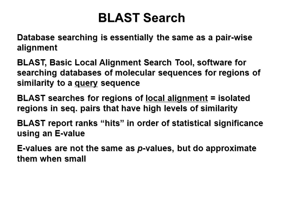 BLAST Search Database searching is essentially the same as a pair-wise alignment BLAST, Basic Local Alignment Search Tool, software for searching databases of molecular sequences for regions of similarity to a query sequence BLAST searches for regions of local alignment = isolated regions in seq.