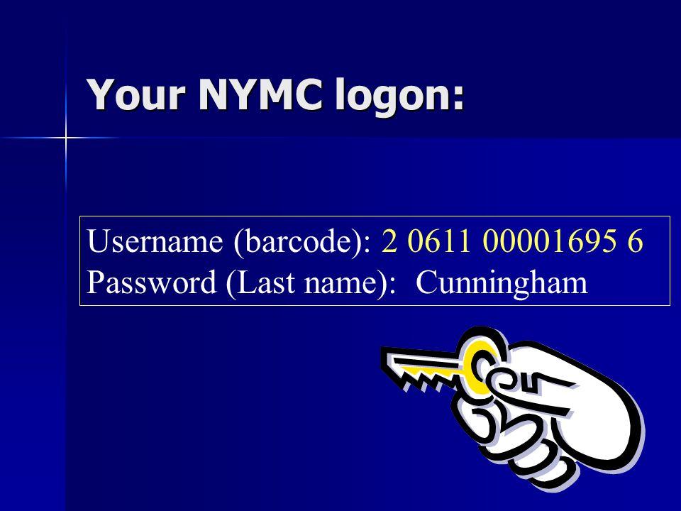 Your NYMC logon: Username (barcode): 2 0611 00001695 6 Password (Last name): Cunningham