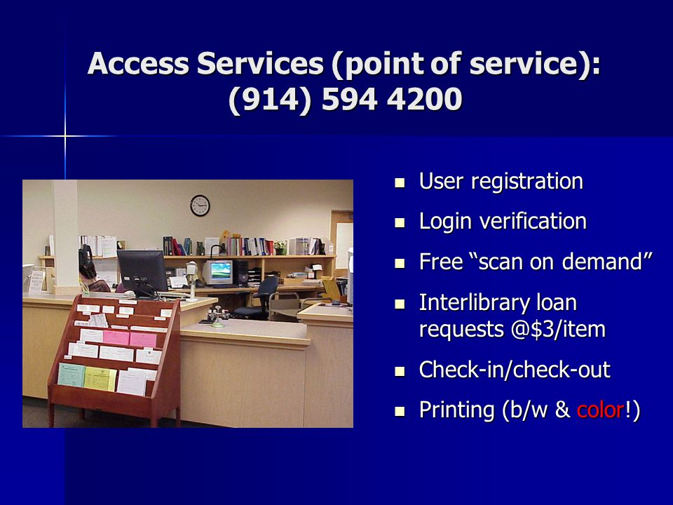 Access Services (point of service): (914) 594 4200 User registration User registration Login verification Login verification Free scan on demand Free scan on demand Interlibrary loan requests @$3/item Interlibrary loan requests @$3/item Check-in/check-out Check-in/check-out Printing (b/w & color!) Printing (b/w & color!)